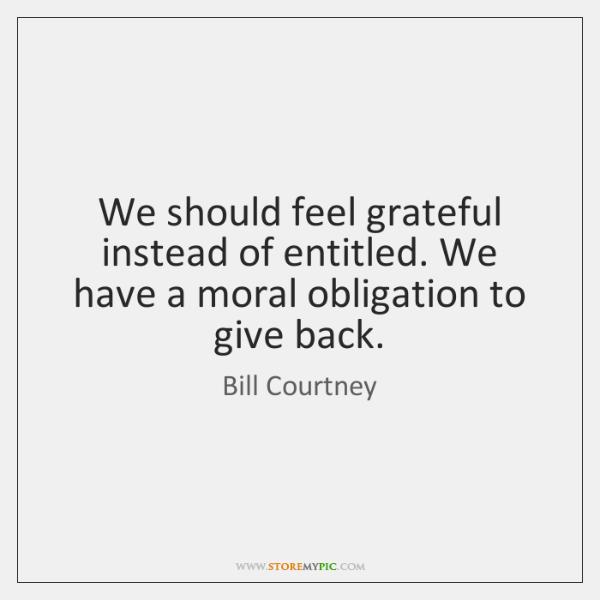 We should feel grateful instead of entitled. We have a moral obligation ...