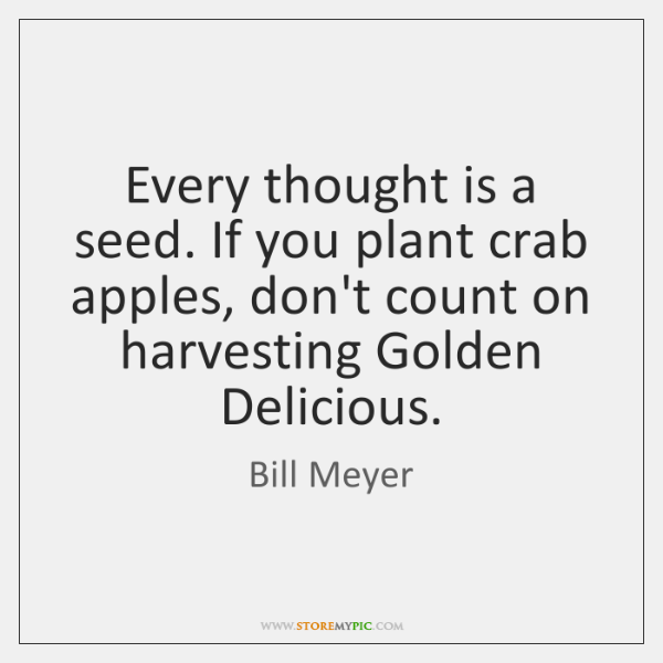 Every thought is a seed. If you plant crab apples, don't count ...