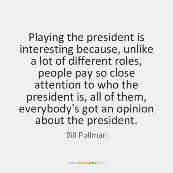 Playing the president is interesting because, unlike a lot of different roles, ...