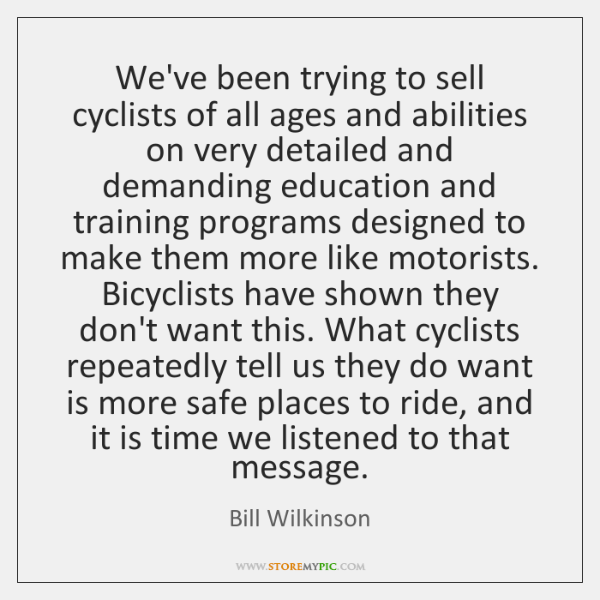We've been trying to sell cyclists of all ages and abilities on ...