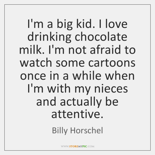 I'm a big kid. I love drinking chocolate milk. I'm not afraid ...