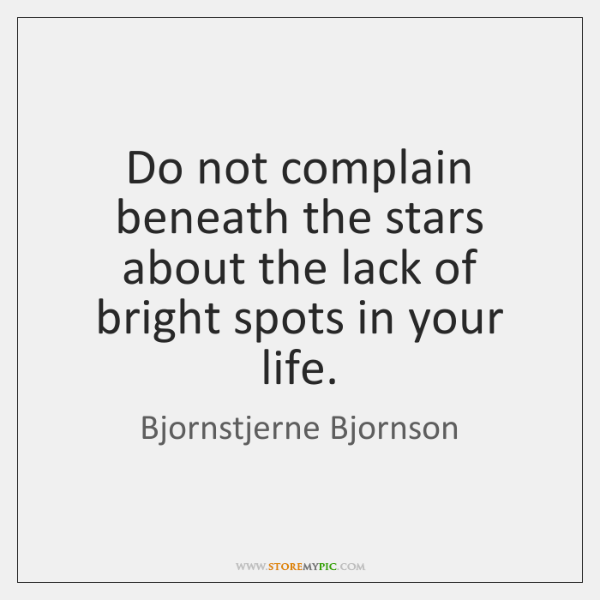 Do not complain beneath the stars about the lack of bright spots ...