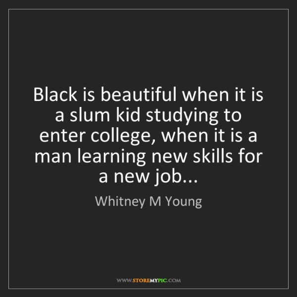 Whitney M Young: Black is beautiful when it is a slum kid studying to...
