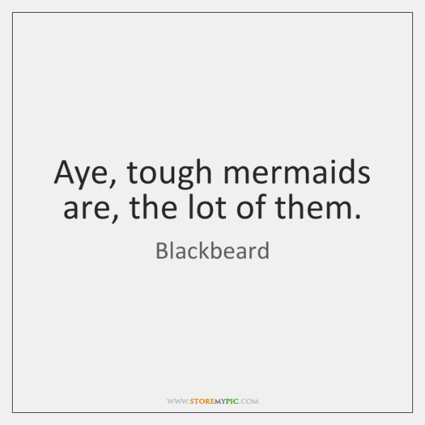 Aye, tough mermaids are, the lot of them.