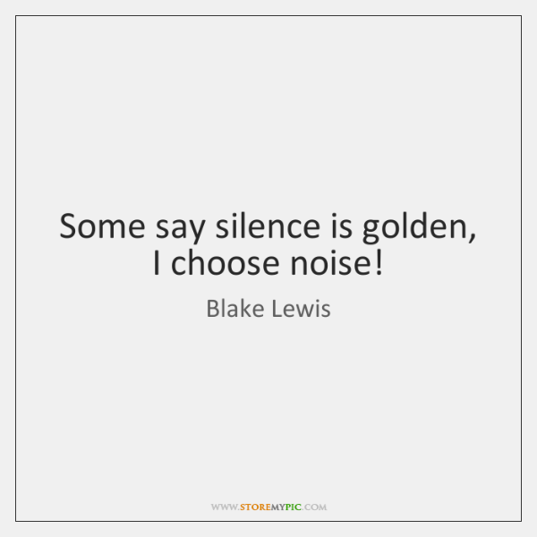 Some say silence is golden, I choose noise!