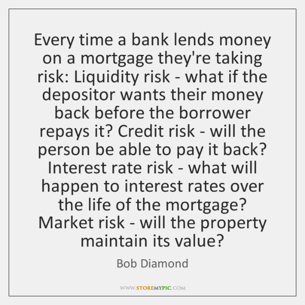Every time a bank lends money on a mortgage they're taking risk: ...