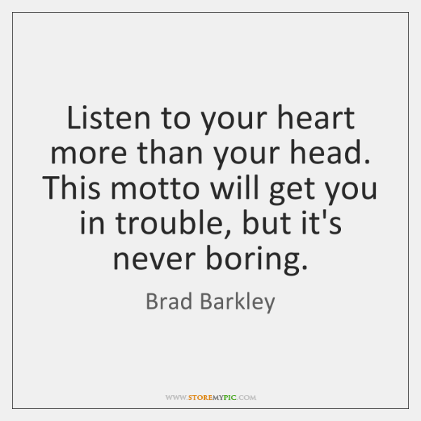 Listen to your heart more than your head. This motto will get ...