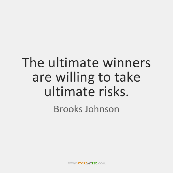 The ultimate winners are willing to take ultimate risks.