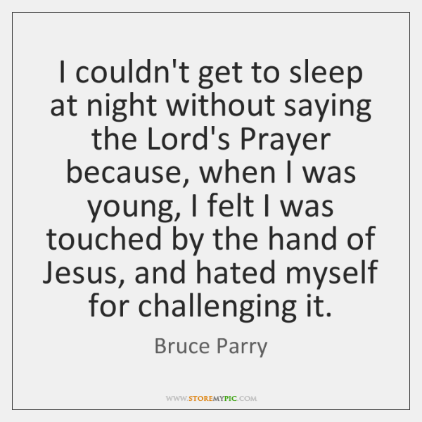 I couldn't get to sleep at night without saying the Lord's Prayer ...