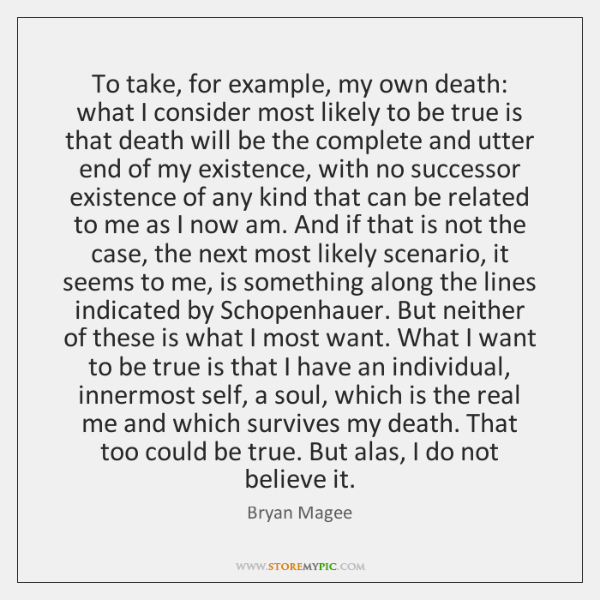 To take, for example, my own death: what I consider most likely ...