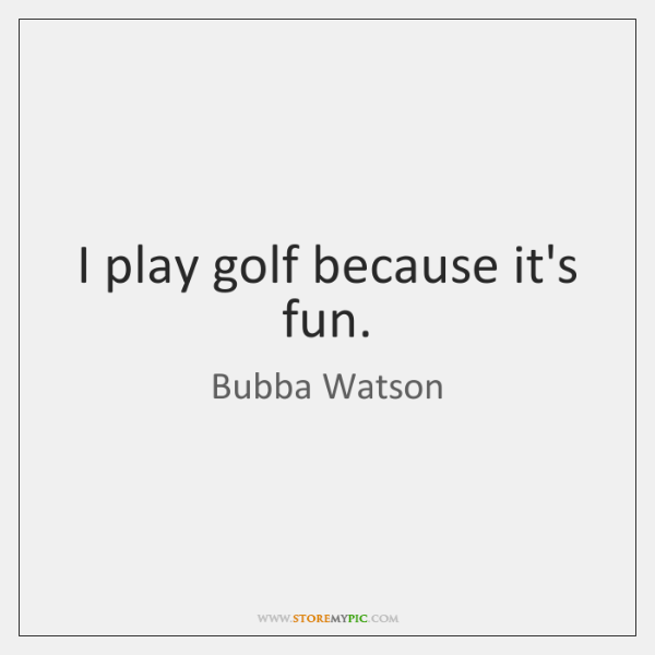 I play golf because it's fun.