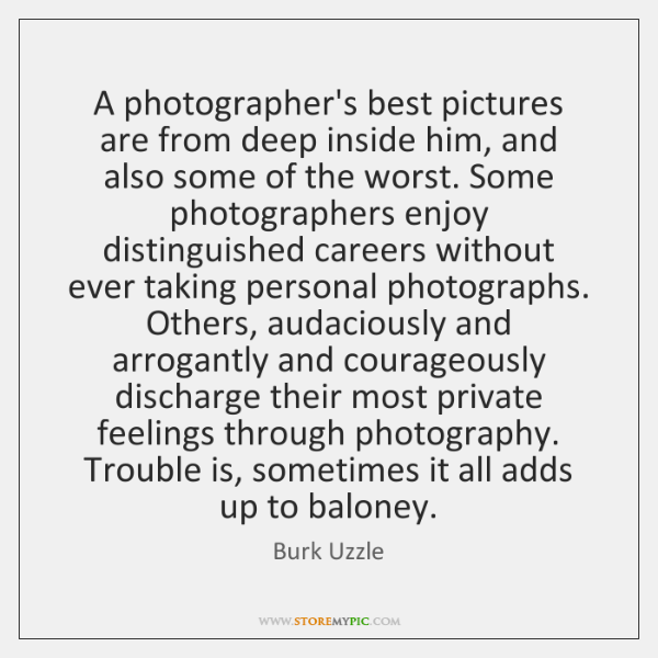 A photographer's best pictures are from deep inside him, and also some ...