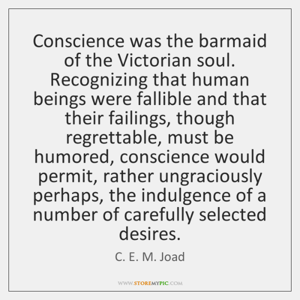 Conscience was the barmaid of the Victorian soul. Recognizing that human beings ...