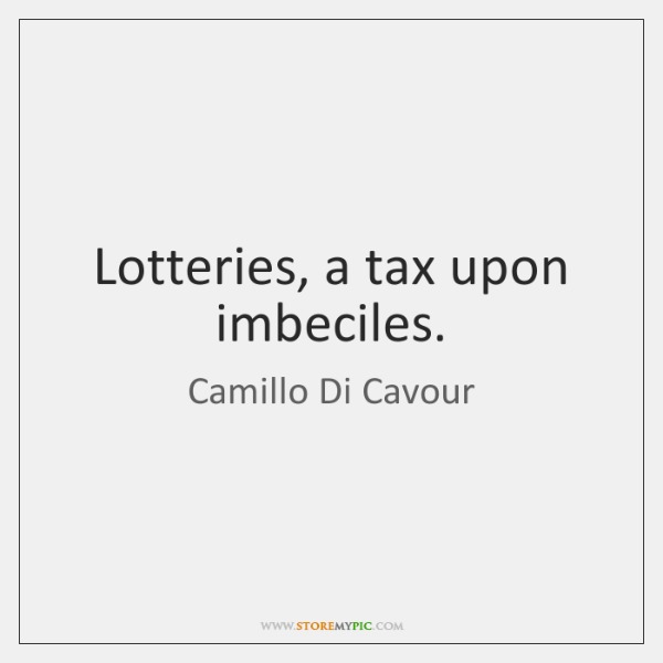 Lotteries, a tax upon imbeciles.