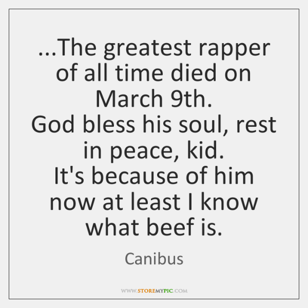 ...The greatest rapper of all time died on March 9th.  God bless ...