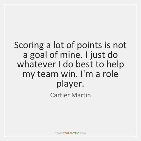 Scoring a lot of points is not a goal of mine. I ...