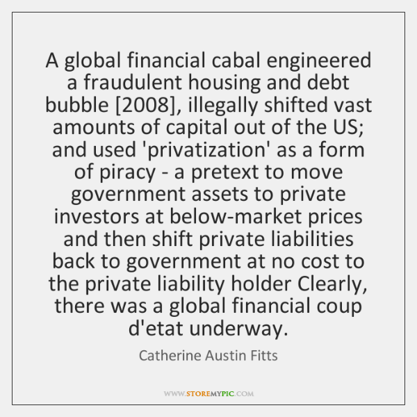 A global financial cabal engineered a fraudulent housing and debt bubble [2008], illegally ...