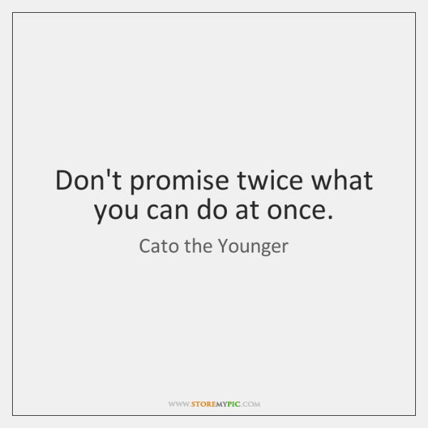 Don't promise twice what you can do at once.