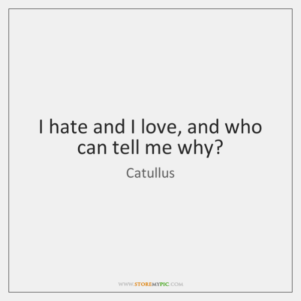 I hate and I love, and who can tell me why?