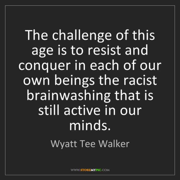 Wyatt Tee Walker: The challenge of this age is to resist and conquer in...