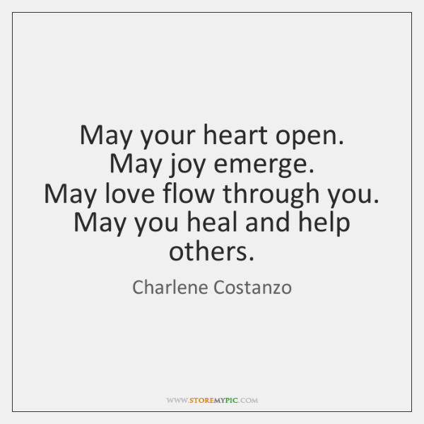 May your heart open.  May joy emerge.  May love flow through you.  ...