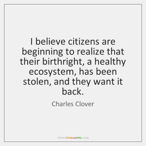 I believe citizens are beginning to realize that their birthright, a healthy ...