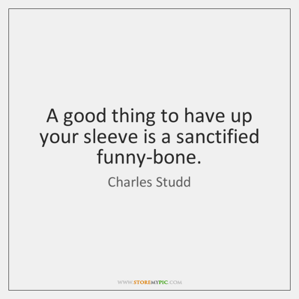 A good thing to have up your sleeve is a sanctified funny-bone.