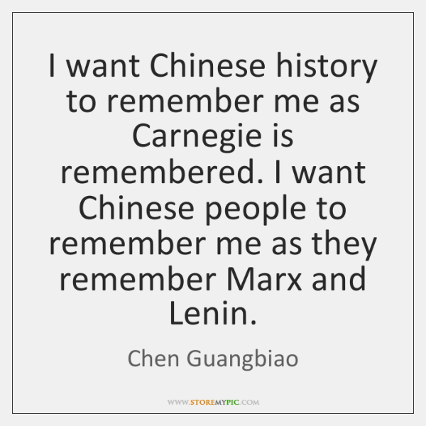 I want Chinese history to remember me as Carnegie is remembered. I ...