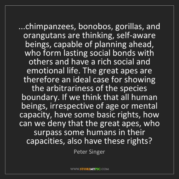 Peter Singer: ...chimpanzees, bonobos, gorillas, and orangutans are...