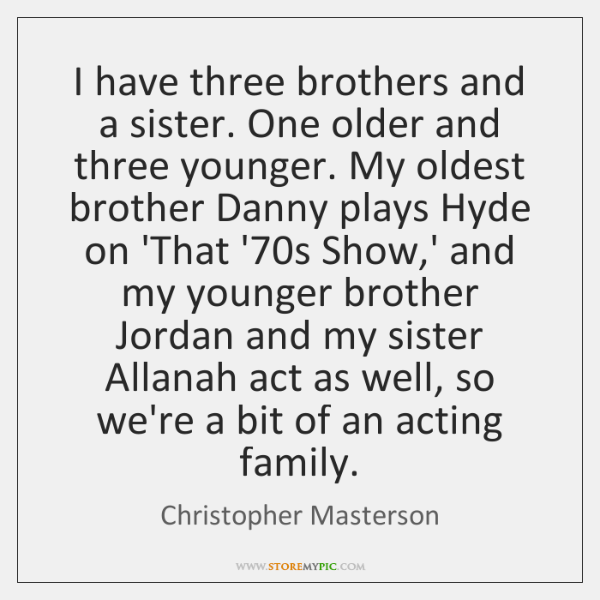 I have three brothers and a sister. One older and three younger. ...