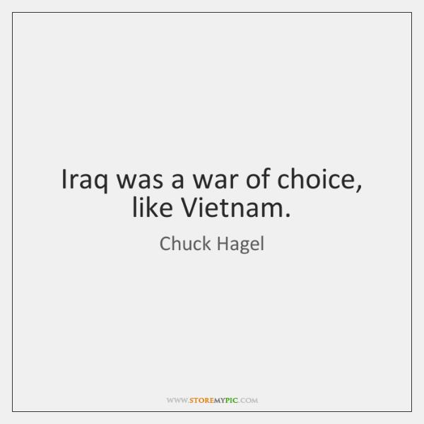 Iraq was a war of choice, like Vietnam.