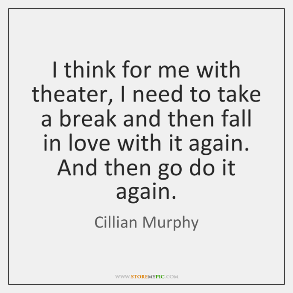 I think for me with theater, I need to take a break ...