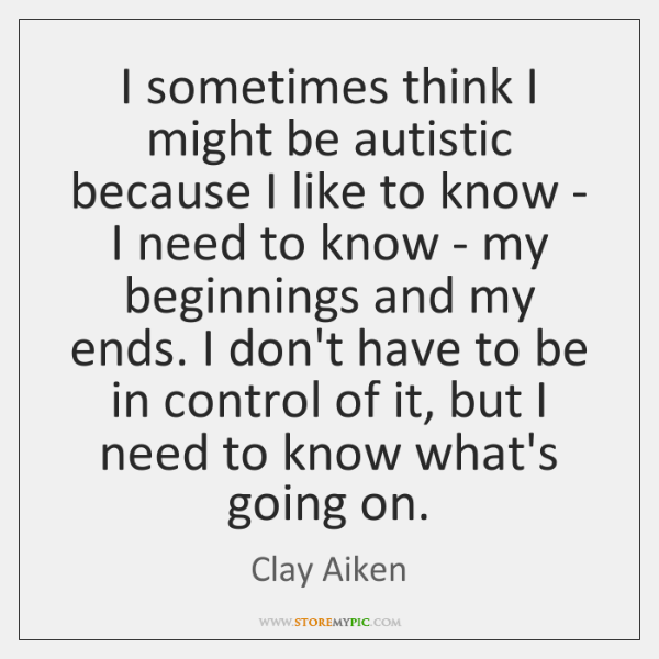 I sometimes think I might be autistic because I like to know ...