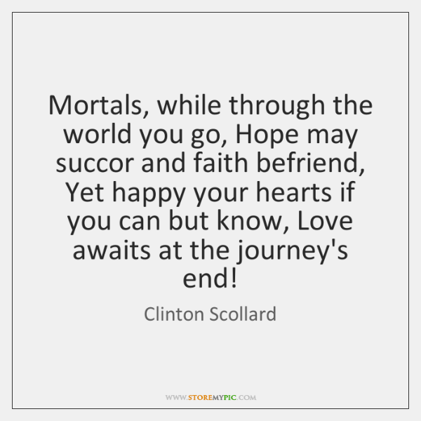 Mortals, while through the world you go, Hope may succor and faith ...
