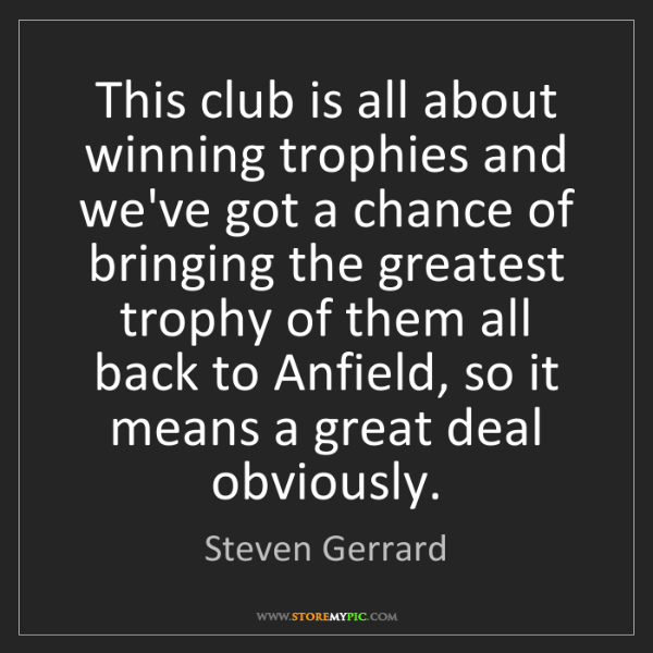 Steven Gerrard: This club is all about winning trophies and we've got...