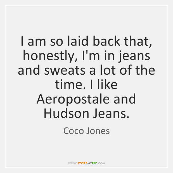 I am so laid back that, honestly, I'm in jeans and sweats ...