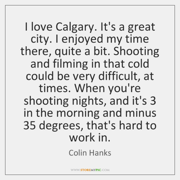I love Calgary. It's a great city. I enjoyed my time there, ...
