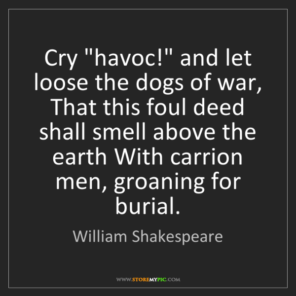 """William Shakespeare: Cry """"havoc!"""" and let loose the dogs of war, That this..."""