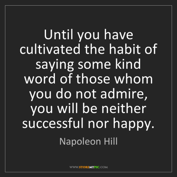 Napoleon Hill: Until you have cultivated the habit of saying some kind...