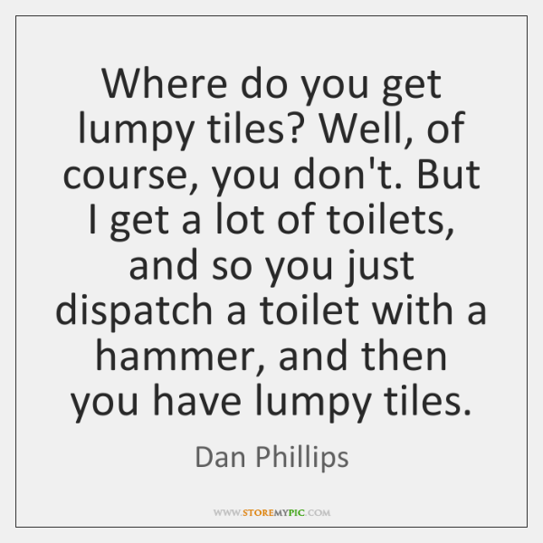 Where do you get lumpy tiles? Well, of course, you don't. But ...
