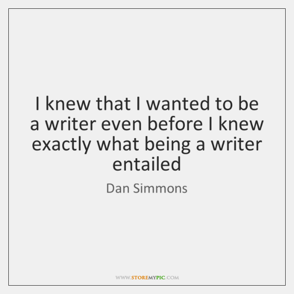 I knew that I wanted to be a writer even before I ...
