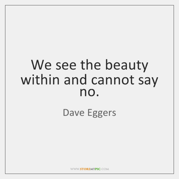 We see the beauty within and cannot say no.