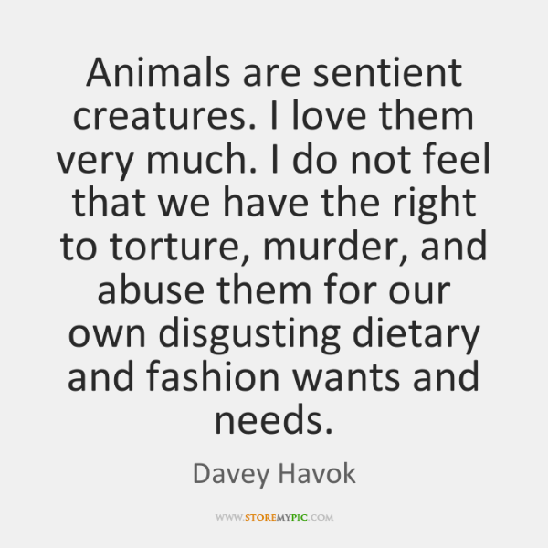 Animals are sentient creatures. I love them very much. I do not ...