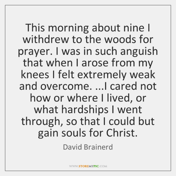 This morning about nine I withdrew to the woods for prayer. I ...