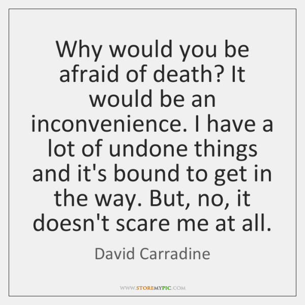 Why would you be afraid of death? It would be an inconvenience. ...