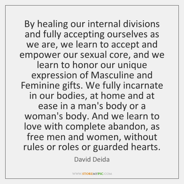 By healing our internal divisions and fully accepting ourselves as we are, ...