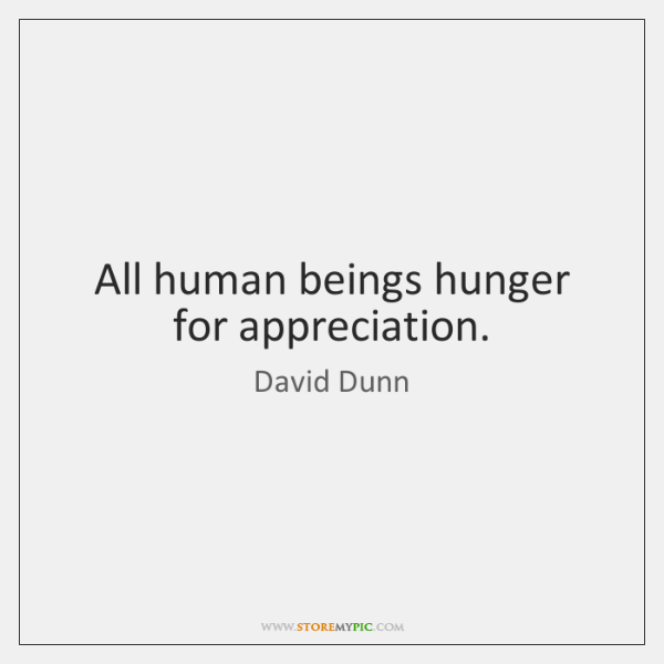 All human beings hunger for appreciation.