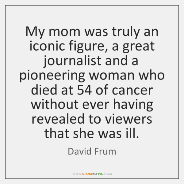My mom was truly an iconic figure, a great journalist and a ...