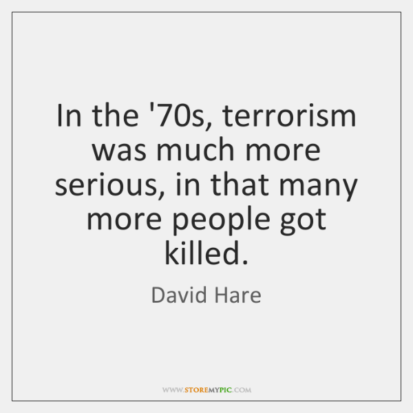 In the '70s, terrorism was much more serious, in that many ...