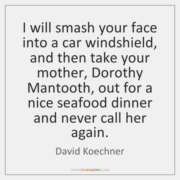 I will smash your face into a car windshield, and then take ...